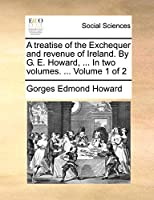 A Treatise of the Exchequer and Revenue of Ireland. by G. E. Howard, ... in Two Volumes. ... Volume 1 of 2