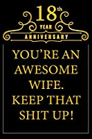 18th Year Anniversary You're An Awesome Wife Keep That Shit Up: Cute 18th Anniversary Card / Journal / Notebook / Diary Funny Gag Gift Idea Way Better Then A Card (6x9 - 110 Blank Lined Pages)