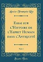 Essai Sur l'Histoire de l'Esprit Humain Dans l'Antiquité, Vol. 1 (Classic Reprint)
