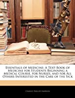 Essentials of Medicine: A Text-Book of Medicine for Students Beginning a Medical Course, for Nurses, and for All Others Interested in the Care of the Sick