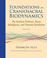Foundations in Craniosacral Biodynamics, Volume Two: The Sentient Embryo, Tissue Intelligence, and Trauma Resolution by Franklyn Sills(2012-12-18)