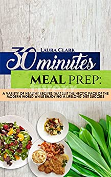 30 Minutes  Meal Prep: A variety of healthy recipes that suit the hectic pace of the modern world while enjoying a lifelong diet success by [Clark, Laura]
