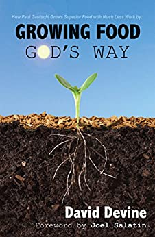 [Devine, David]のGrowing Food God's Way: Paul Gautschi Grows Superior Food With Much Less Work By... (English Edition)