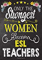 Only the strongest women become ESL Teachers: Teacher Notebook , Journal or Planner for Teacher Gift,Thank You Gift to Show Your Gratitude During Teacher Appreciation Week