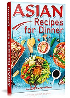 Asian Recipes for Dinner: Easy, Quick and Healthy Asian Recipes Made Simple at Home (Asian Recipe Cookbook for Chicken, Beef, Vegetables, Fish, Rice Wine) by [Wilson, Henry]