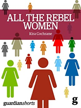 All the Rebel Women: The rise of the fourth wave of feminism (Guardian Shorts) by [Cochrane, Kira]