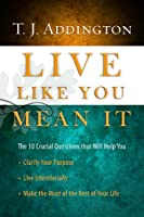 Live Like You Mean It: The 10 Crucial Questions That Will Help You Clarify Your Purpose / Live Intentionally / Make the Most of the Rest of Your Life