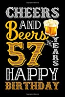 Cheers And Beers To 57 Years Happy Birthday: Funny Beer Lover Notebook And Journal To Write In For 57 Year Old Boy Girl - 6x9 Unique Diary - 120 Blank Lined Pages - Happy 57th Birthday Gift Composition Book