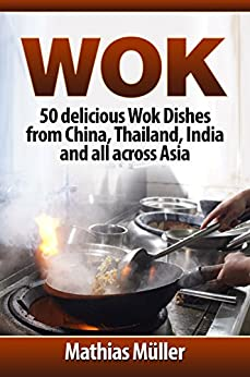 Wok: 50 delicious Wok Dishes from China, Thailand, India and all across Asia (Wok Recipes Book 1) by [Müller, Mathias]