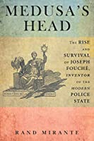 Medusa's Head: The Rise and Survival of Joseph Fouché, Inventor of the Modern Police State