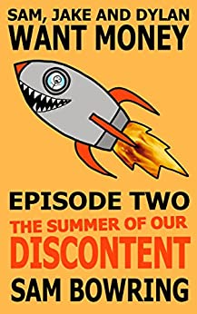 Sam, Jake and Dylan Want Money: Episode 2 - The Summer of Our Discontent by [Bowring, Sam]