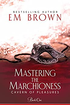 Mastering the Marchioness: A Wickedly Erotic Historical Romance (Cavern of Pleasures Book 1) by [Brown, Em]