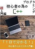 プログラミング初心者の為のC++超入門編: 知識ゼロ経験ゼロでもすぐ分かる!初心者の為だけの入門書! プログラミング初心者の為のC++