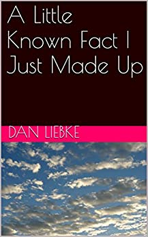 [Liebke, Dan]のA Little Known Fact I Just Made Up (English Edition)