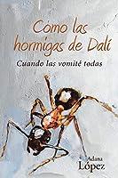 Como Las Hormigas De Dalí: Cuando Las Vomité Todas