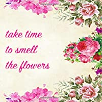 TAKE TIME TO SMELL THE FLOWERS: 8.5 inches square journal : gifts for flower lovers gardeners nature enthusiasts