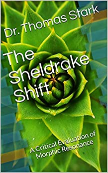 The Sheldrake Shift: A Critical Evaluation of Morphic Resonance (The Truth Series Book 13) by [Stark, Dr. Thomas]