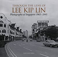 Through the Lens of Lee Kip Lin: Photographs of Singapore 1965-1995