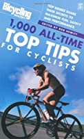 Bicycling: 1000 All-time Top Tips for Cyclists: Top Riders Share Their Secrets to Maximise Fun, Safety and Performance