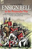 Ensign Bell in the Peninsular War: The Experiences of a Young British Soldier of the 34th Regiment 'the Cumberland Gentlemen' in the Napoleonic Wars (Eyewitness to War)