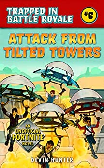Attack from Tilted Towers: An Unofficial Novel of Fortnite (Trapped In Battle Royale Book 6) by [Hunter, Devin]