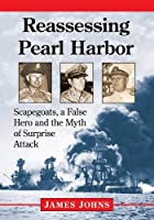 Reassessing Pearl Harbor: Scapegoats, a False Hero and the Myth of Surprise Attack