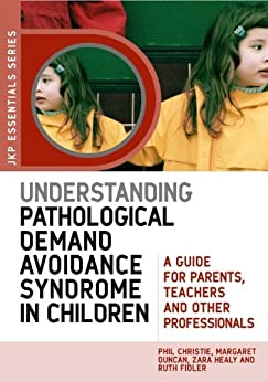 Understanding Pathological Demand Avoidance Syndrome in Children: A Guide for Parents, Teachers and Other Professionals (JKP Essentials) by [Duncan, Margaret, Healy, Zara, Fidler, Ruth, Christie, Phil]