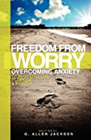 Freedom from Worry: Overcoming Anxiety with God's Love, Purpose & Power