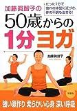 加藤眞智子の50歳からの1分ヨガ―たった1分で憧れの体型に近づき、体の不調も治せる!