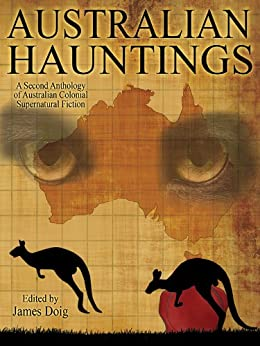 Australian Hauntings: A Second Anthology of Australian Colonial Supernatural Fiction by [Doig, James]