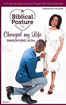 A BIBLICAL POSTURE THAT CHANGED MY LIFE: 3 Amazing Lessons Jesus Taught Me About Service (Biblical Postures Book 1) by [King, Samson]