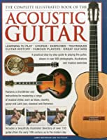 The Complete Illustrated Book of the Acoustic Guitar: Learning to Play, Chords, Exercises, Techniques, Guitar History, Famous Players, Great Guitars