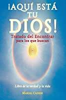 Aqui esta tu dios: Tratado del Encontrar para los que buscan; Libro de la verdad y la vida