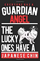 EVERYONE HAS A GUARDIAN ANGEL. THE LUCKY ONES HAVE A JAPANESE CHIN: Notebook / Journal / Diary, Notebook Writing Journal ,6x9 dimension|120pages