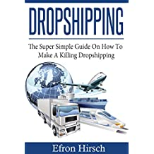 Dropshipping: The Super Simple Guide On How To Make A Killing Dropshipping (Dropshpping for Beginners, Dropshipping Suppliers, Dropshipping Guide, Dropshipping List, shoppify Book 1)
