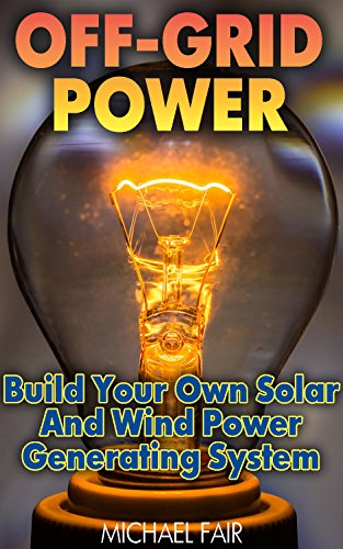 Off-Grid Power: Build Your Own Solar And Wind Power Generating System: (Off-Grid Living, Survival Guide) (English Edition)の詳細を見る