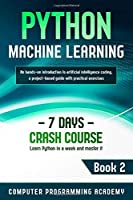 Python Machine Learning: Learn Python in a Week and Master It. An Hands-On Introduction to Artificial Intelligence Coding, a Project-Based Guide with Practical Exercises (7 Days Crash Course, Book 2)