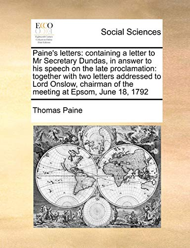 Download Paine's Letters: Containing a Letter to MR Secretary Dundas, in Answer to His Speech on the Late Proclamation: Together with Two Letters Addressed to Lord Onslow, Chairman of the Meeting at Epsom, June 18, 1792 1171479387