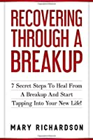 Recovering Through A Breakup: 7 Secret Steps To Heal From A Breakup And Start Tapping Into Your New Life! (Self Confidence, Healing, Relationship Advice, Self Love)