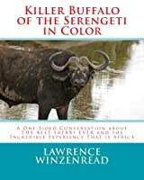 Killer Buffalo of the Serengeti in Color: A One-sided Conversation About the Best Safari Ever and the Incredible Experience That Is Africa