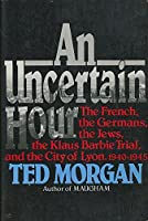 An Uncertain Hour: The French, the Germans, the Jews, the Barbie Trial, and the City of Lyon, 1940-1945
