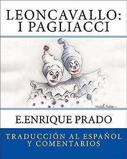 Leoncavallo: I Pagliacci: Traduccion al Espanol y Comentarios (Opera en Espanol) (Spanish Edition) by [Prado, E.Enrique]