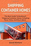 Shipping Container Homes: The best guide to building a shipping container home, including plans, FAQs, and much more!
