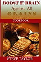 Boost My Brain Against All Grain Cookbooks: 50+ Quick and Easy-to-cook Mouthwatering Recipes: Your Ultimate Guide to the Grain-brain Dieting, Low Carb, Low Sugar, Gluten and Wheat Free Cookbook