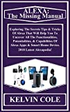 ALEXA: The Missing Manual: Exploring The Secrets Tips & Tricks Of Alexa That Will Help You To Uncover All The Functionalities, Potentialities, & Capabilities ... & Smart Home Device... (English Edition)