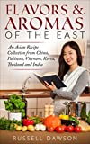Flavors & Aromas of the East.: An Asian Recipe Collection from China, Pakistan, Vietnam, Korea, Thailand and India. (English Edition)
