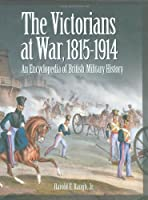 The Victorians at War, 1815-1914: An Encyclopedia of British Military History