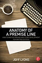 Anatomy of a Premise Line: How to Master Premise and Story Development for Writing Success Kindle Edition
