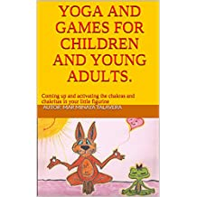 YOGA AND GAMES FOR CHILDREN AND YOUNG ADULTS.: Coming up and activating the chakras and chakritas in your little figurine