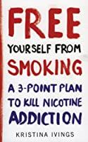Free Yourself from Smoking: A 3-point Plan to Kill Nicotine Addiction